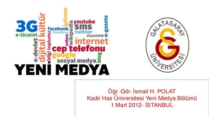 Öğr. Gör. İsmail H. POLATKadir Has Üniversitesi Yeni Medya Bölümü         1 Mart 2012- İSTANBUL