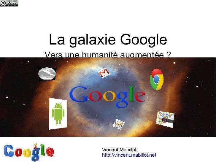 La galaxie Google Vers une humanité augmentée? Vincent Mabillot http://vincent.mabillot.net