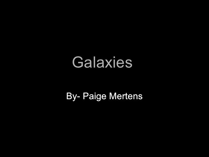 Galaxies  By- Paige Mertens By- Paige Mertens