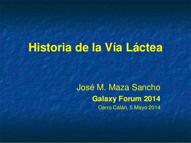 Historia de la Vía Láctea José M. Maza Sancho Galaxy Forum 2014 Cerro Calán, 5 Mayo 2014
