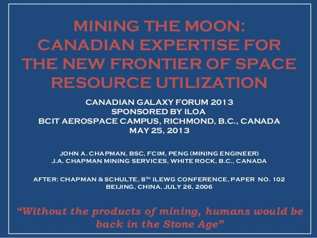 MINING THE MOON:CANADIAN EXPERTISE FORTHE NEW FRONTIER OF SPACERESOURCE UTILIZATIONCANADIAN GALAXY FORUM 2013SPONSORED BY ...