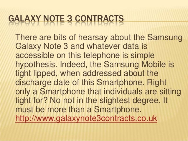 GALAXY NOTE 3 CONTRACTS There are bits of hearsay about the Samsung Galaxy Note 3 and whatever data is accessible on this ...