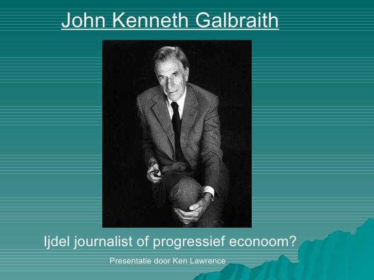 John Kenneth Galbraith Ijdel journalist of progressief econoom? Presentatie door Ken Lawrence