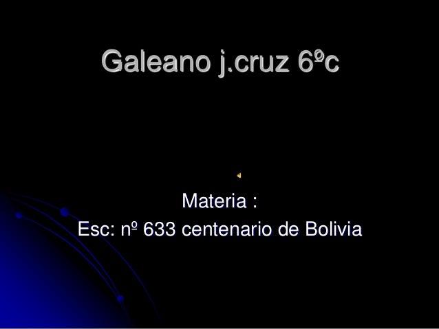 Galeano j.cruz 6ºc            Materia :Esc: nº 633 centenario de Bolivia