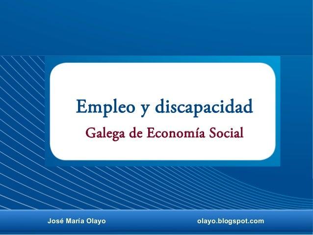Empleo y discapacidad José María Olayo olayo.blogspot.com Galega de Economía Social