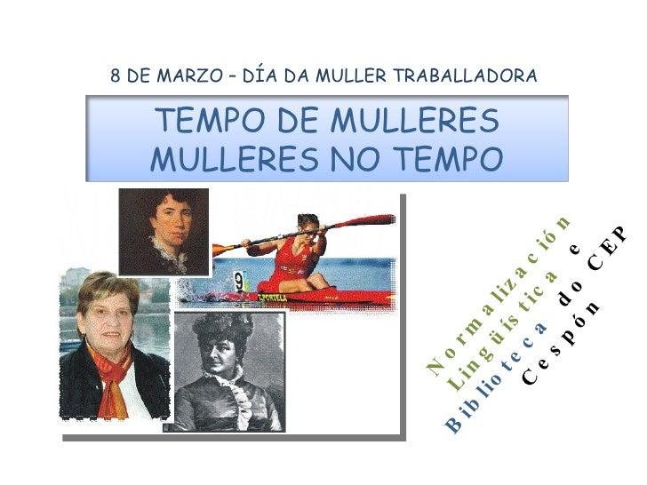 8 DE MARZO – DÍA DA MULLER TRABALLADORA Normalización Lingüística   e  Biblioteca   do CEP  Cespón TEMPO DE MULLERES MULLE...
