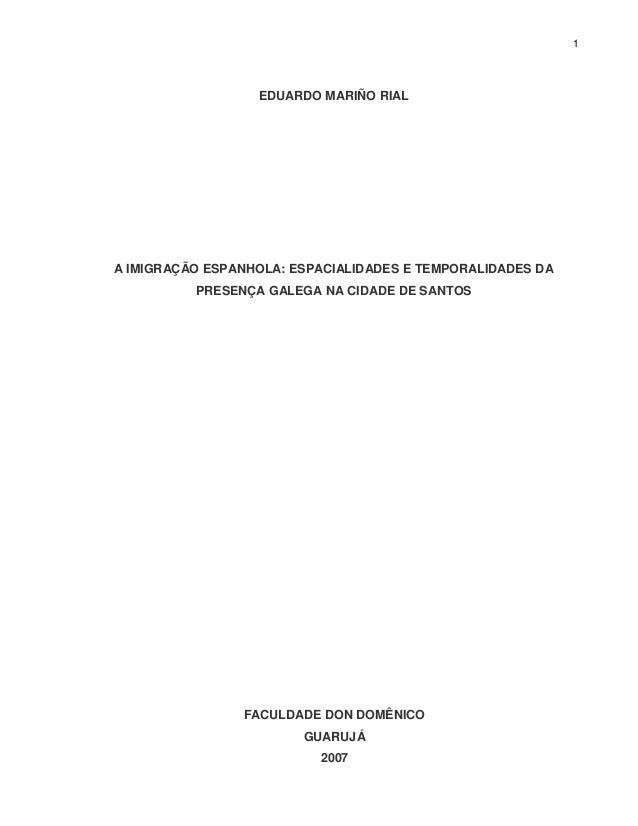 1 EDUARDO MARIÑO RIAL A IMIGRAÇÃO ESPANHOLA: ESPACIALIDADES E TEMPORALIDADES DA PRESENÇA GALEGA NA CIDADE DE SANTOS FACULD...