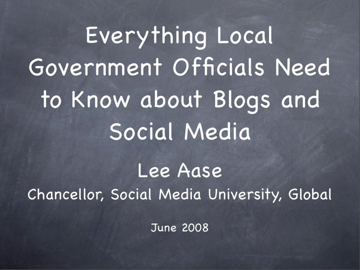 Everything Local Government Officials Need  to Know about Blogs and        Social Media                Lee Aase Chancellor,...