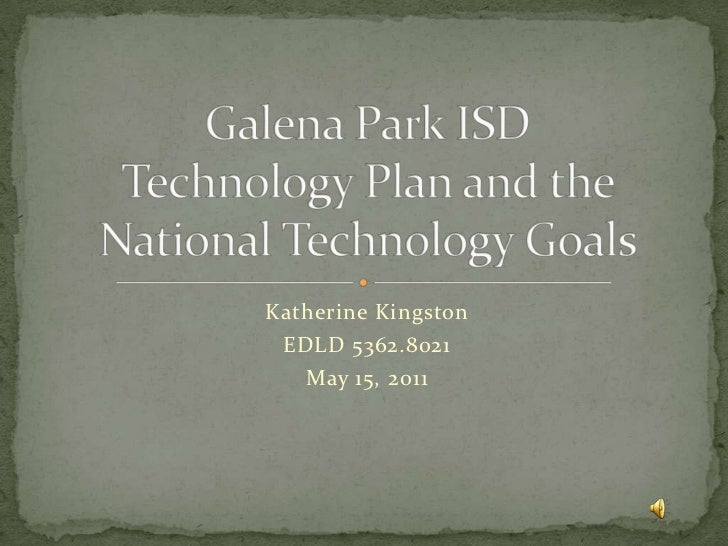 Katherine Kingston<br />EDLD 5362.8021<br />May 15, 2011<br />Galena Park ISDTechnology Plan and the National Technology G...