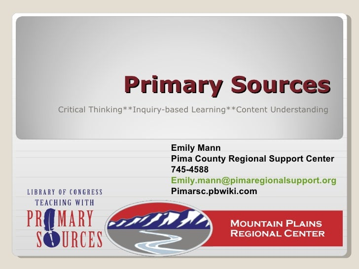 Primary Sources Critical Thinking**Inquiry-based Learning**Content Understanding Emily Mann Pima County Regional Support C...