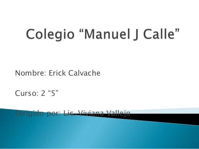 """Nombre: Erick Calvache Curso: 2 """"5"""" Dirigido por: Lic. Viviana Vallejo"""