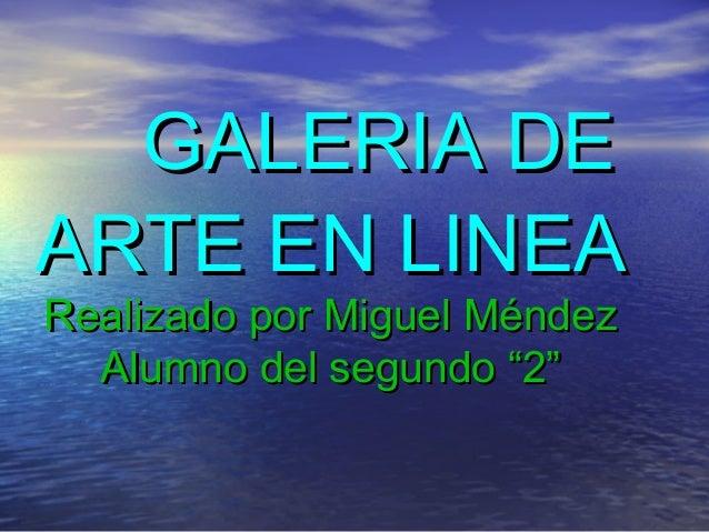 """GALERIA DE ARTE EN LINEA Realizado por Miguel Méndez Alumno del segundo """"2"""""""