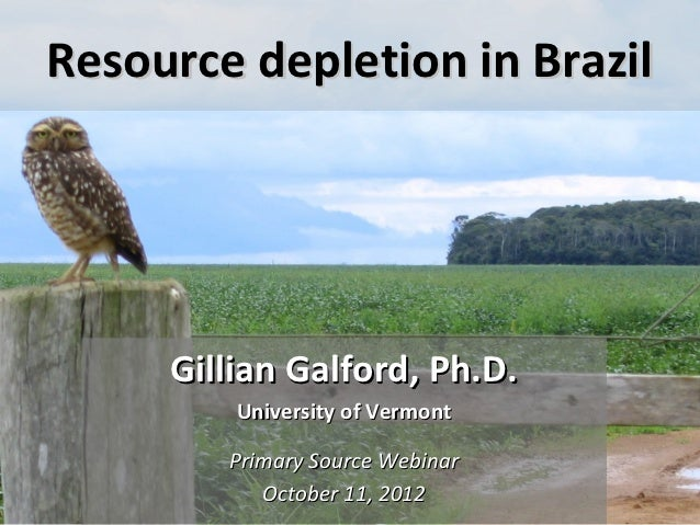 Resource depletion in Brazil     Gillian Galford, Ph.D.         University of Vermont        Primary Source Webinar       ...
