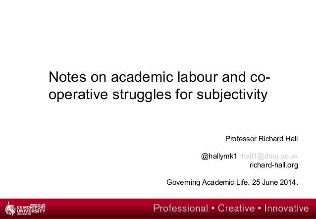 Professor Richard Hall @hallymk1 rhall1@dmu.ac.uk richard-hall.org Governing Academic Life. 25 June 2014. Notes on academi...