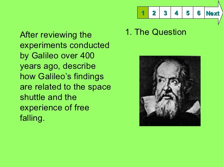 1. The Question <ul><li>After reviewing the experiments conducted by Galileo over 400 years ago, describe how Galileo's fi...