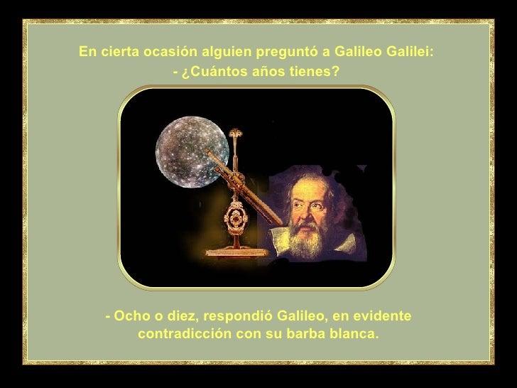 - Ocho o diez, respondió Galileo, en evidente contradicción con su barba blanca. En cierta ocasión alguien preguntó a Gali...