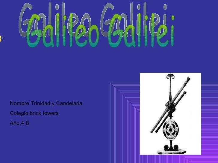 Galileo Galilei Nombre:Trinidad y Candelaria  Colegio:brick towers  Año:4 B