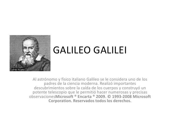 GALILEO GALILEI  Al astrónomo y físico italiano Galileo se le considera uno de los         padres de la ciencia moderna. R...