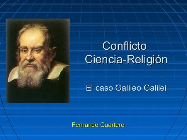 ConflictoConflicto Ciencia-ReligiónCiencia-Religión El caso Galileo GalileiEl caso Galileo Galilei Fernando CuarteroFernan...