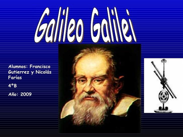 Galileo Galilei Alumnos: Francisco   Gutierrez y Nicolás   Farías 4ºB Año: 2009