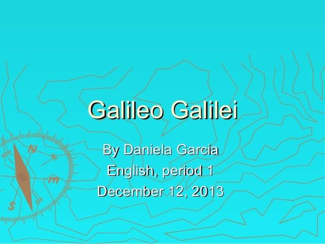 Galileo Galilei By Daniela Garcia English, period 1 December 12, 2013