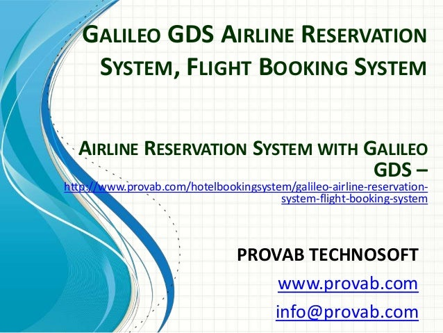 GALILEO GDS AIRLINE RESERVATION SYSTEM, FLIGHT BOOKING SYSTEM PROVAB TECHNOSOFT www.provab.com info@provab.com AIRLINE RES...