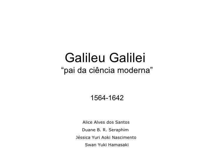 """Galileu Galilei  """"pai da ciência moderna"""" 1564-1642 Alice Alves dos Santos Duane B. R. Seraphim  Jéssica Yuri Aoki Nascime..."""