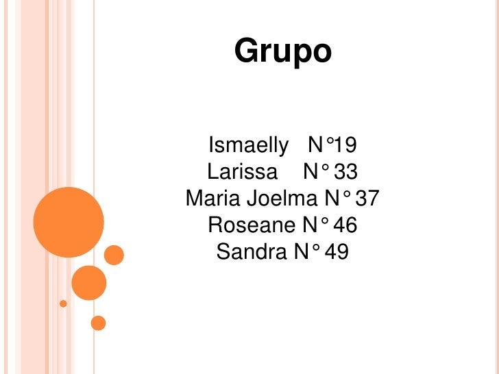 Grupo<br />Ismaelly   N°19<br />Larissa    N° 33<br />Maria Joelma N° 37<br />Roseane N° 46<br />Sandra N° 49<br />
