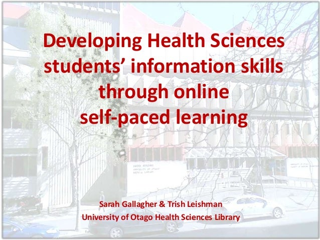 Developing Health Sciences students' information skills through online self-paced learning Sarah Gallagher & Trish Leishma...