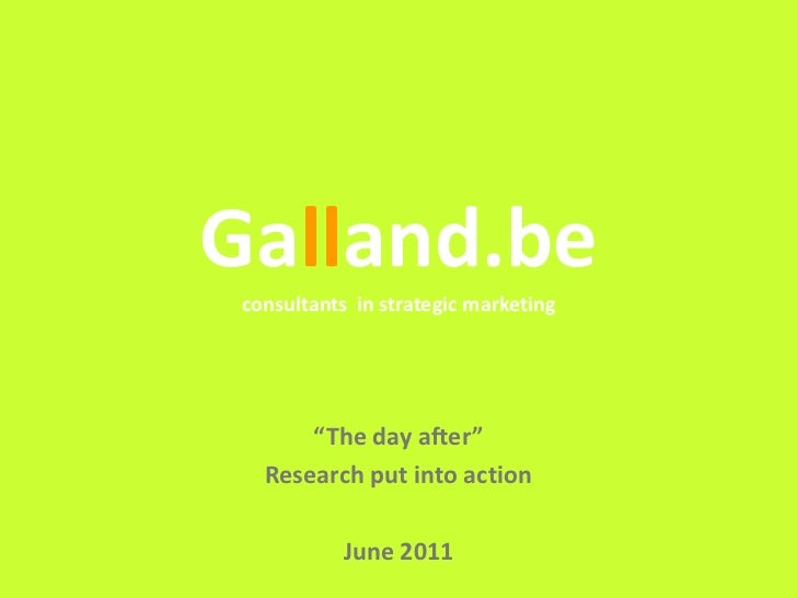 "Galland.be consultants in strategic marketing       ""The day after""   Research put into action            June 2011       ..."