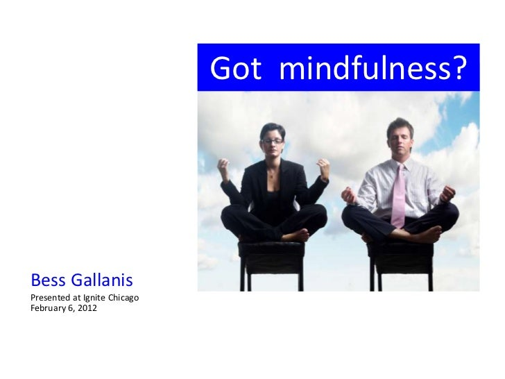 Got mindfulness?Bess GallanisPresented at Ignite ChicagoFebruary 6, 2012