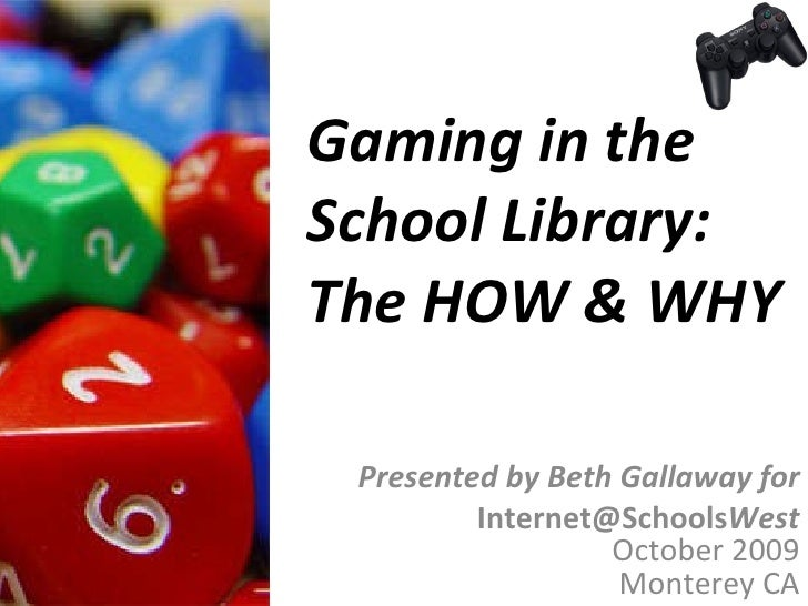 Gaming in the  School Library: The HOW & WHY Presented by Beth Gallaway for [email_address] West October 2009 Monterey CA