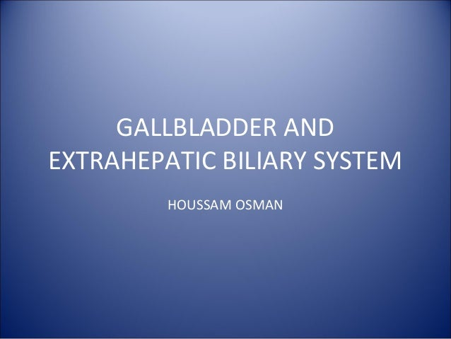 GALLBLADDER AND EXTRAHEPATIC BILIARY SYSTEM HOUSSAM OSMAN