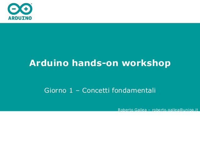 Arduino hands-on workshop Giorno 1 – Concetti fondamentali Roberto Gallea – roberto.gallea@unipa.it