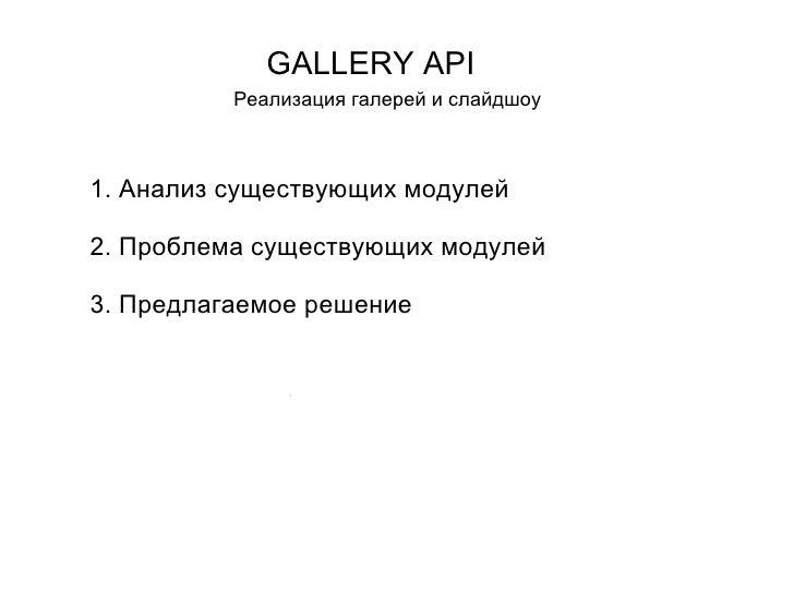 GALLERY API Реализация галерей и слайдшоу Проб 1. Анализ существующих модулей 2. Проблема существующих модулей 3. Предлага...