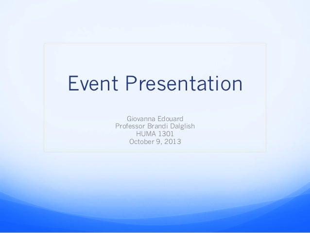 Event Presentation Giovanna Edouard Professor Brandi Dalglish HUMA 1301 October 9, 2013