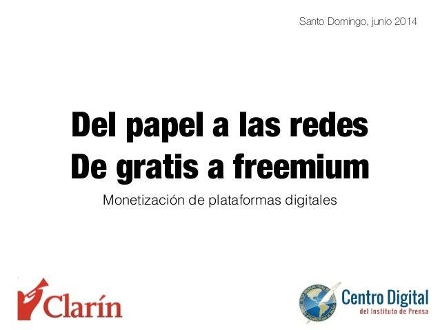 Del papel a las redes De gratis a freemium Monetización de plataformas digitales Santo Domingo, junio 2014