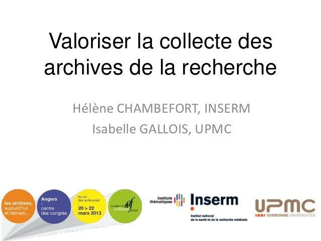 Valoriser la collecte des archives de la recherche Hélène CHAMBEFORT, INSERM Isabelle GALLOIS, UPMC
