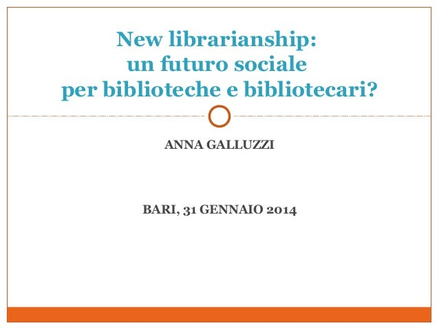 New librarianship: un futuro sociale per biblioteche e bibliotecari? ANNA GALLUZZI  BARI, 31 GENNAIO 2014