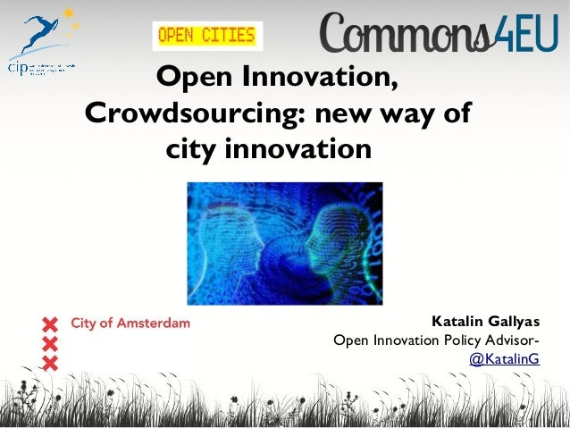 Open Innovation, Crowdsourcing: new way of city innovation Katalin Gallyas Open Innovation Policy Advisor- @KatalinG
