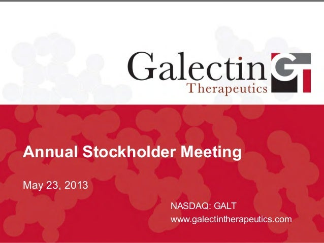 Annual Stockholder MeetingMay 23, 2013NASDAQ: GALTwww.galectintherapeutics.com