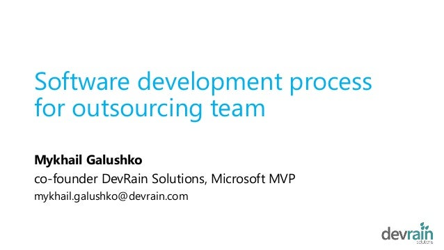 Software development process for outsourcing team Mykhail Galushko co-founder DevRain Solutions, Microsoft MVP mykhail.gal...