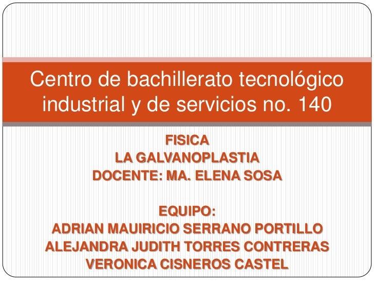 Centro de bachillerato tecnológico industrial y de servicios no. 140               FISICA        LA GALVANOPLASTIA      DO...