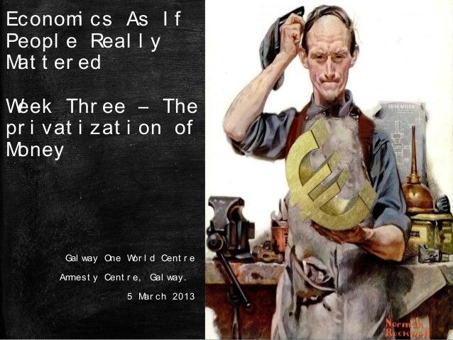 Econom cs As I f       iPeopl e Real l yM t er ed atWeek Thr ee – Thepr i vat i zat i on ofMoney       Gal way One W l d C...