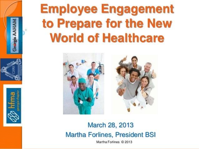 March 28, 2013Martha Forlines, President BSIEmployee Engagementto Prepare for the NewWorld of HealthcareMartha Forlines © ...