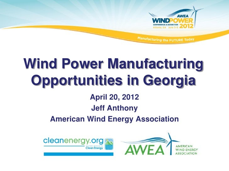 Wind Power Manufacturing Opportunities in Georgia            April 20, 2012             Jeff Anthony   American Wind Energ...