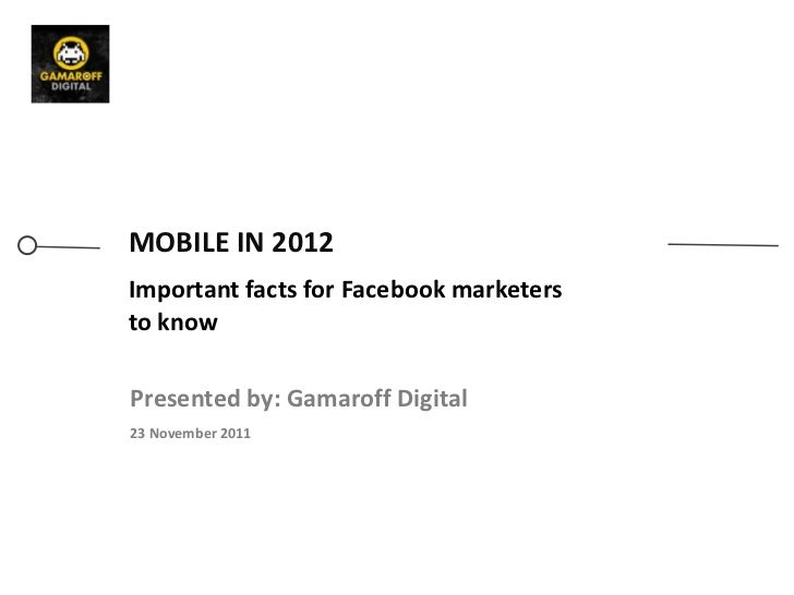 MOBILE IN 2012Important facts for Facebook marketersto knowPresented by: Gamaroff Digital23 November 2011