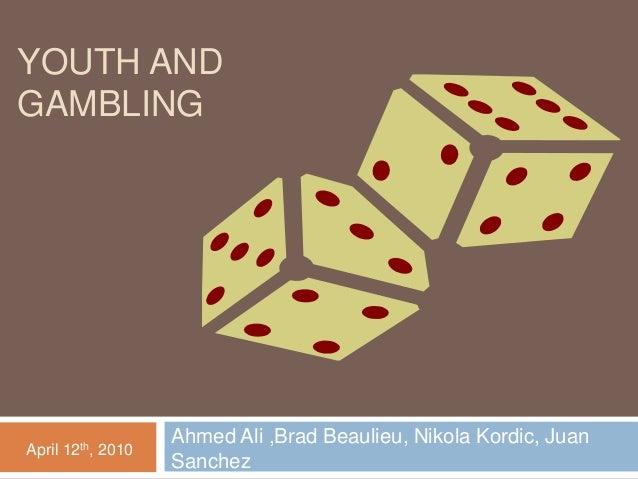 YOUTH AND GAMBLING Ahmed Ali ,Brad Beaulieu, Nikola Kordic, Juan Sanchez April 12th, 2010