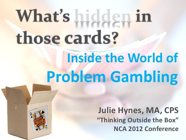 """What's hidden inthose cards?      Inside the World of   Problem Gambling           Julie Hynes, MA, CPS           """"Thinkin..."""