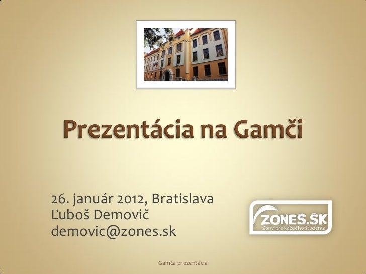 26. január 2012, BratislavaĽuboš Demovičdemovic@zones.sk                 Gamča prezentácia